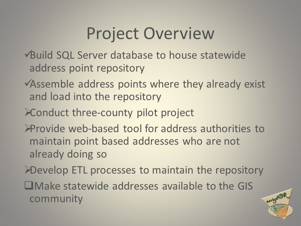 Project Overview Build SQL Server database to house statewide address point repository Assemble address points where they already exist and load into