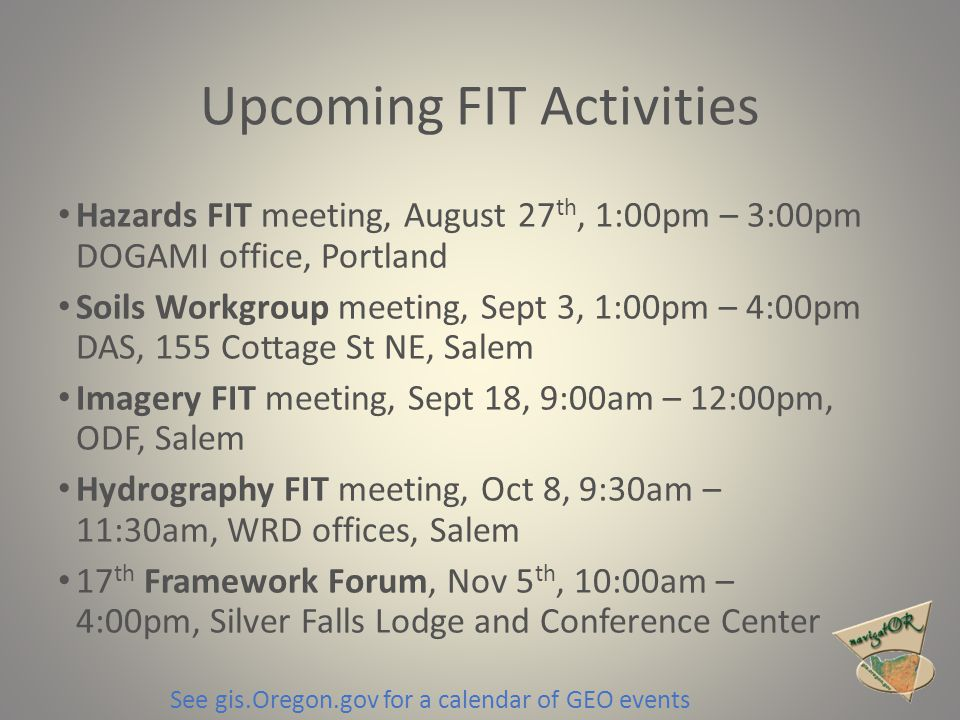 Upcoming FIT Activities Hazards FIT meeting, August 27 th, 1:00pm – 3:00pm DOGAMI office, Portland Soils Workgroup meeting, Sept 3, 1:00pm – 4:00pm DAS, 155 Cottage St NE, Salem Imagery FIT meeting, Sept 18, 9:00am – 12:00pm, ODF, Salem Hydrography FIT meeting, Oct 8, 9:30am – 11:30am, WRD offices, Salem 17 th Framework Forum, Nov 5 th, 10:00am – 4:00pm, Silver Falls Lodge and Conference Center See gis.Oregon.gov for a calendar of GEO events