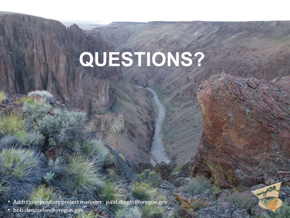 QUESTIONS? Address repository project manager: paul.durgin@oregon.gov bob.denouden@oregon.gov