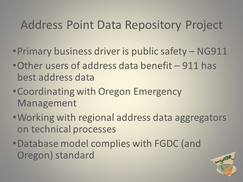 Primary business driver is public safety – NG911 Other users of address data benefit – 911 has best address data Coordinating with Oregon Emergency Ma
