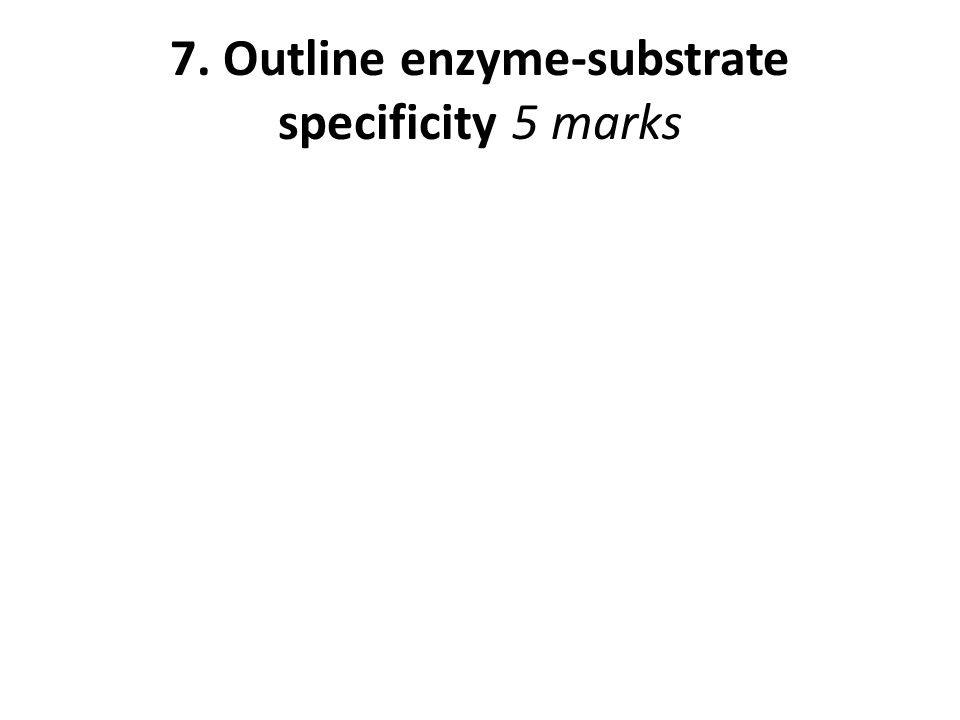 7. Outline enzyme-substrate specificity 5 marks
