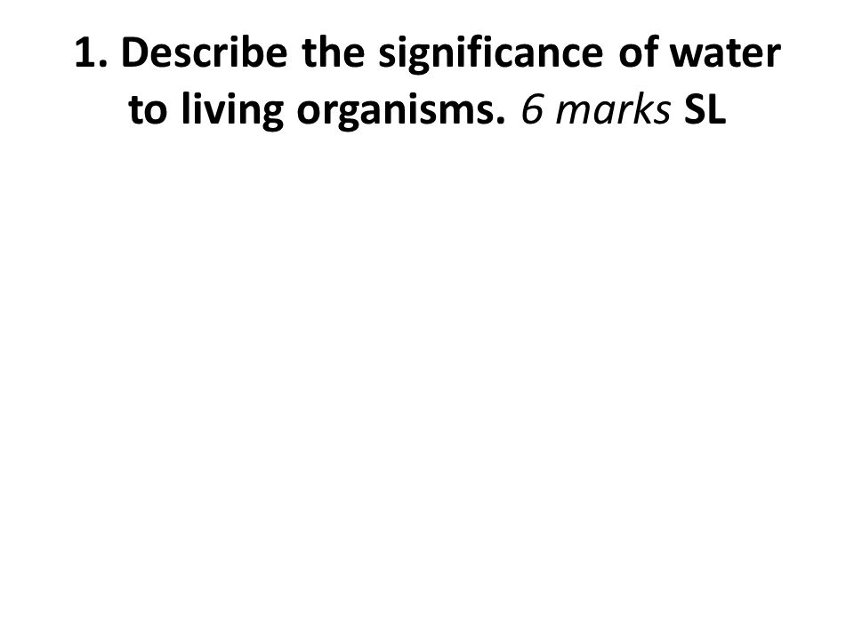 1. Describe the significance of water to living organisms. 6 marks SL