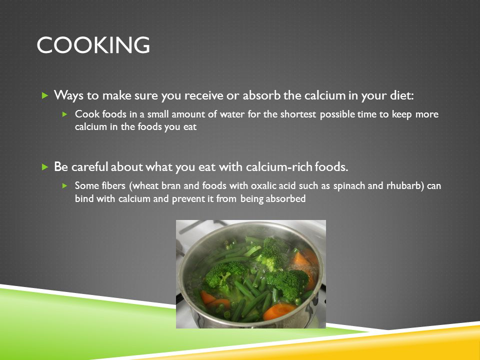 COOKING  Ways to make sure you receive or absorb the calcium in your diet:  Cook foods in a small amount of water for the shortest possible time to keep more calcium in the foods you eat  Be careful about what you eat with calcium-rich foods.