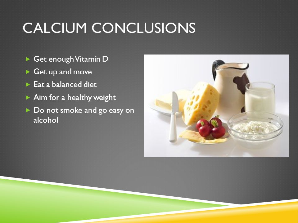 CALCIUM CONCLUSIONS  Get enough Vitamin D  Get up and move  Eat a balanced diet  Aim for a healthy weight  Do not smoke and go easy on alcohol