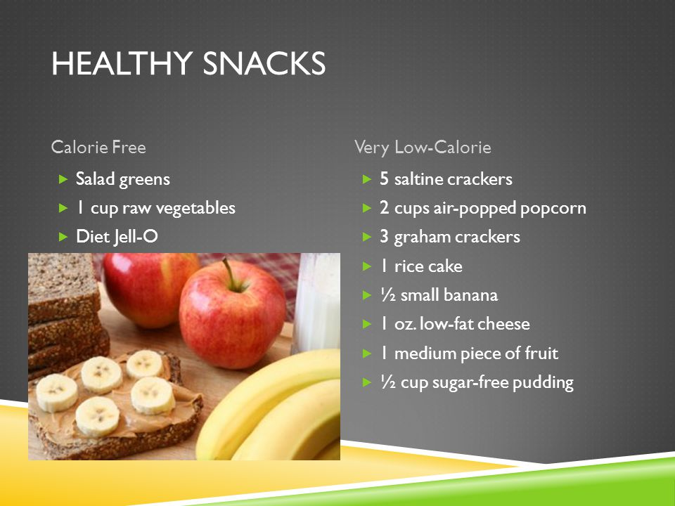 HEALTHY SNACKS Calorie FreeVery Low-Calorie  Salad greens  1 cup raw vegetables  Diet Jell-O  5 saltine crackers  2 cups air-popped popcorn  3 graham crackers  1 rice cake  ½ small banana  1 oz.