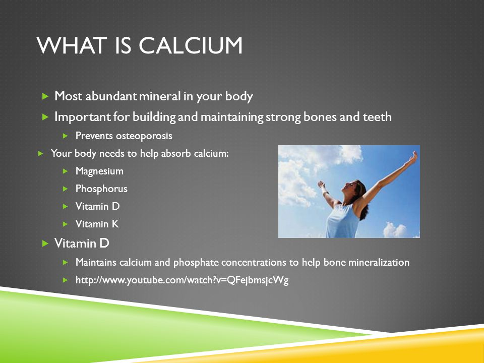 WHAT IS CALCIUM  Most abundant mineral in your body  Important for building and maintaining strong bones and teeth  Prevents osteoporosis  Your body needs to help absorb calcium:  Magnesium  Phosphorus  Vitamin D  Vitamin K  Vitamin D  Maintains calcium and phosphate concentrations to help bone mineralization  http://www.youtube.com/watch v=QFejbmsjcWg