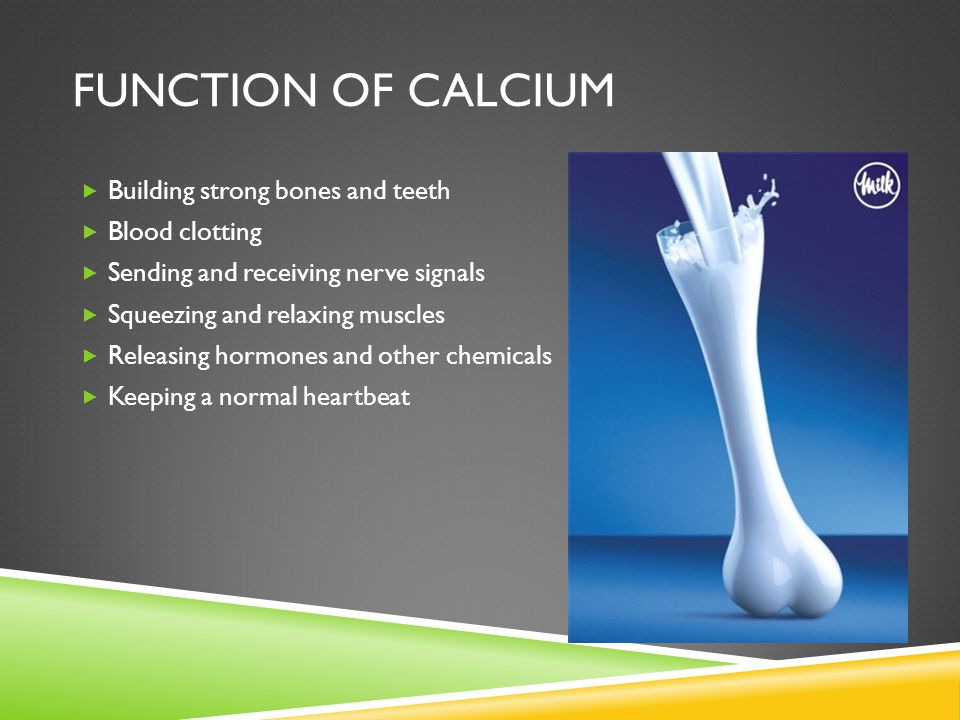 FUNCTION OF CALCIUM  Building strong bones and teeth  Blood clotting  Sending and receiving nerve signals  Squeezing and relaxing muscles  Releasing hormones and other chemicals  Keeping a normal heartbeat