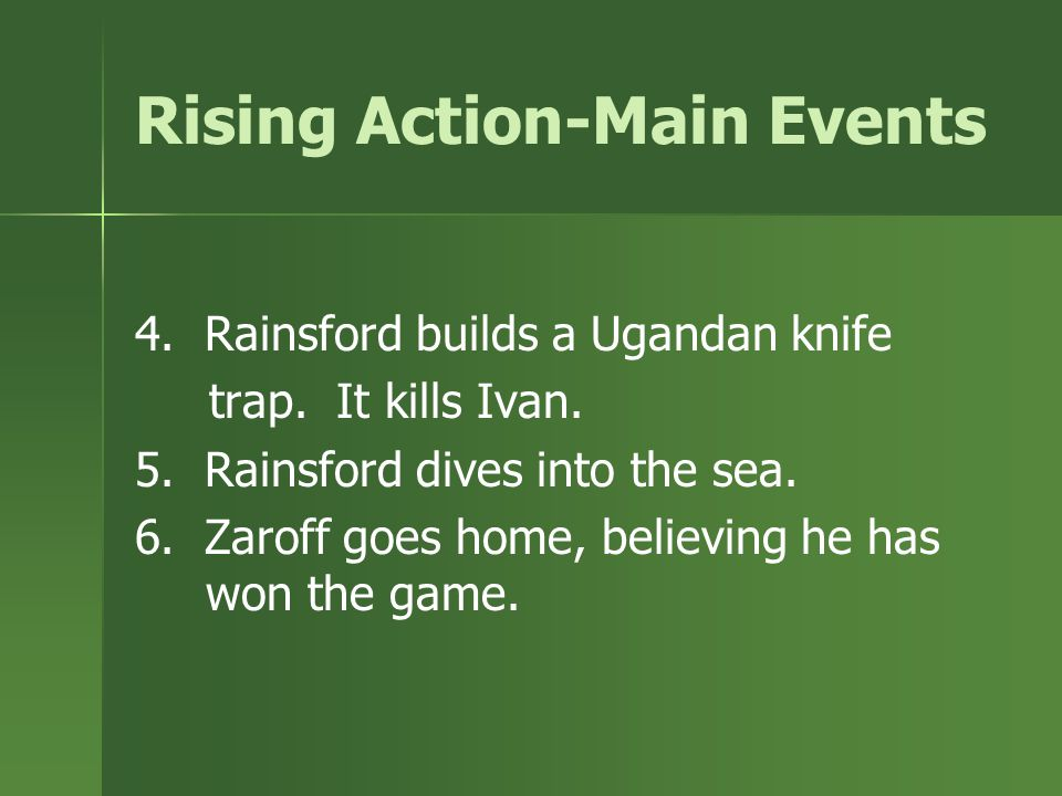 Rising Action-Main Events 1. Rainsford hides up a tree. Zaroff lets him escape. 2. Rainsford builds a Malay man-catcher which wounds Zaroff. 3. Rainsf