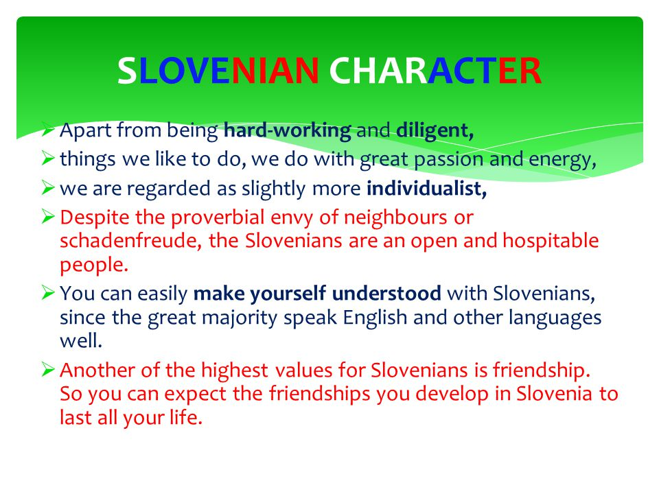  Apart from being hard-working and diligent,  things we like to do, we do with great passion and energy,  we are regarded as slightly more individualist,  Despite the proverbial envy of neighbours or schadenfreude, the Slovenians are an open and hospitable people.