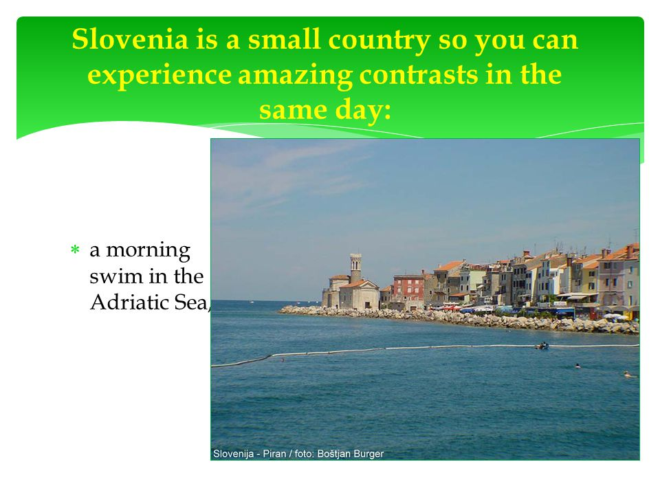  a morning swim in the Adriatic Sea, Slovenia is a small country so you can experience amazing contrasts in the same day: