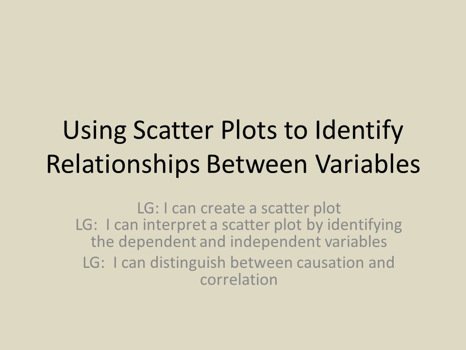 Using Scatter Plots to Identify Relationships Between Variables LG: I can create a scatter plot LG: I can interpret a scatter plot by identifying the dependent and independent variables LG: I can distinguish between causation and correlation
