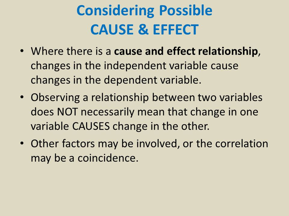 Considering Possible CAUSE & EFFECT Where there is a cause and effect relationship, changes in the independent variable cause changes in the dependent variable.