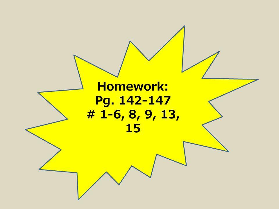 Homework: Pg. 142-147 # 1-6, 8, 9, 13, 15