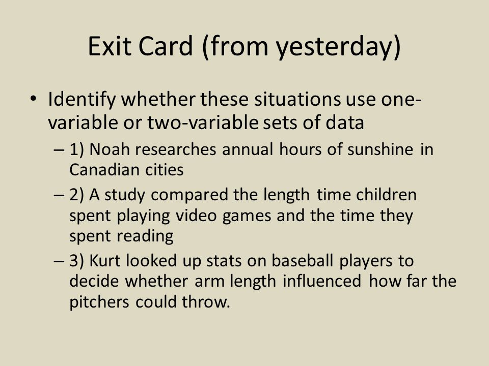 Exit Card (from yesterday) Identify whether these situations use one- variable or two-variable sets of data – 1) Noah researches annual hours of sunshine in Canadian cities – 2) A study compared the length time children spent playing video games and the time they spent reading – 3) Kurt looked up stats on baseball players to decide whether arm length influenced how far the pitchers could throw.