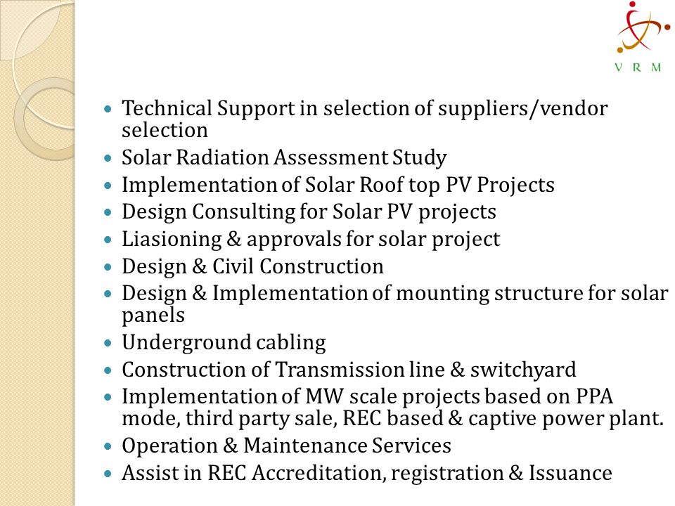 Technical Support in selection of suppliers/vendor selection Solar Radiation Assessment Study Implementation of Solar Roof top PV Projects Design Consulting for Solar PV projects Liasioning & approvals for solar project Design & Civil Construction Design & Implementation of mounting structure for solar panels Underground cabling Construction of Transmission line & switchyard Implementation of MW scale projects based on PPA mode, third party sale, REC based & captive power plant.