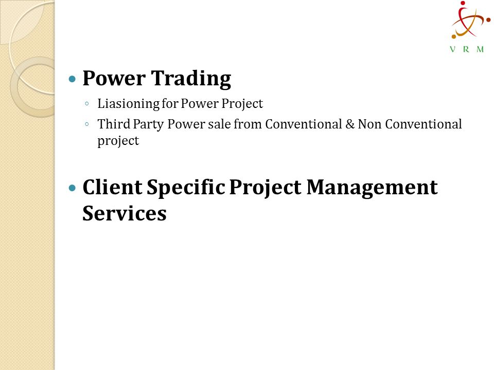 Power Trading ◦ Liasioning for Power Project ◦ Third Party Power sale from Conventional & Non Conventional project Client Specific Project Management Services