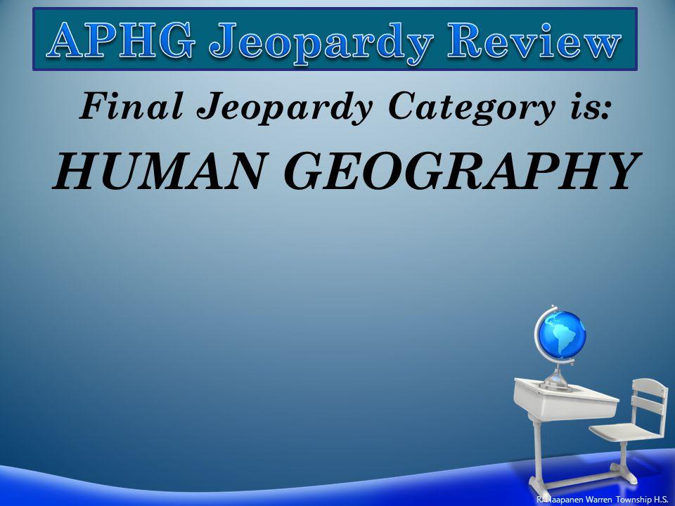 Final Jeopardy Category is: HUMAN GEOGRAPHY R. Haapanen Warren Township H.S.