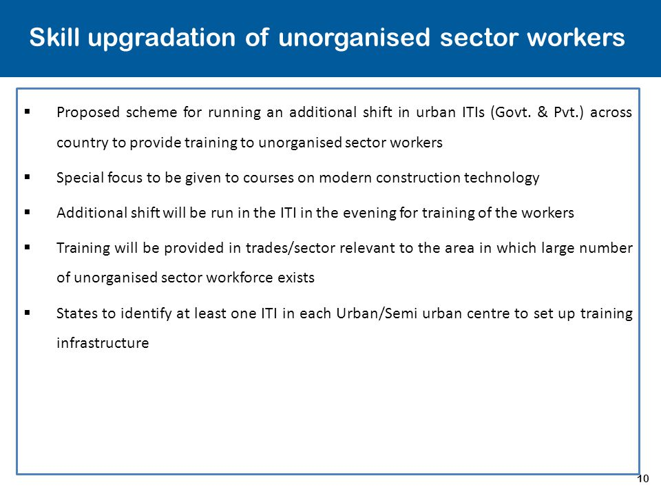 10 Skill upgradation of unorganised sector workers  Proposed scheme for running an additional shift in urban ITIs (Govt. & Pvt.) across country to pr