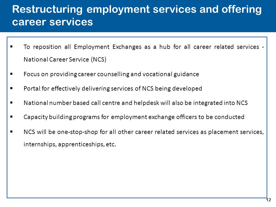 12 Restructuring employment services and offering career services  To reposition all Employment Exchanges as a hub for all career related services -