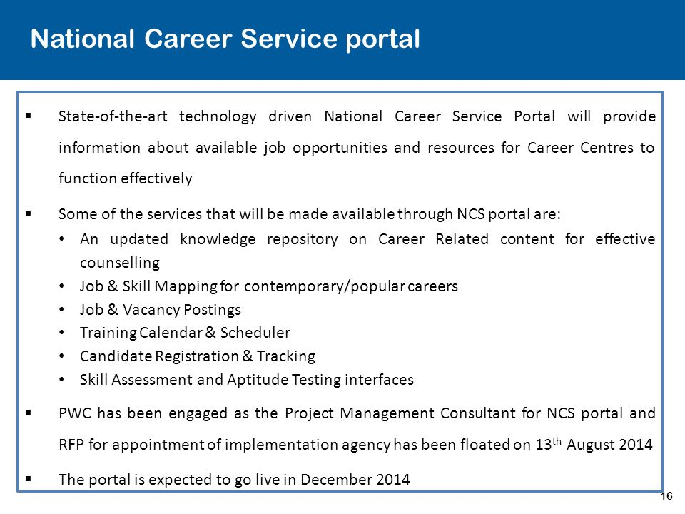 16 National Career Service portal  State-of-the-art technology driven National Career Service Portal will provide information about available job opp