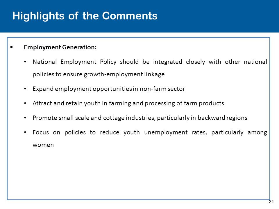 21 Highlights of the Comments  Employment Generation: National Employment Policy should be integrated closely with other national policies to ensure