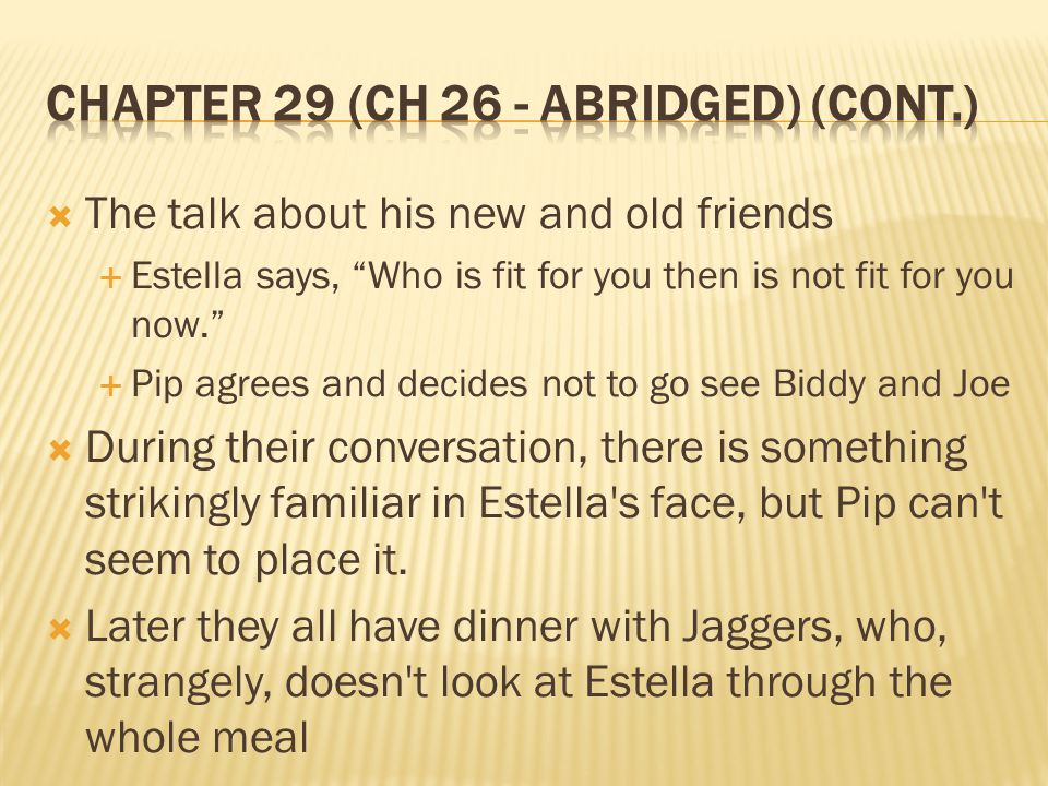  Pip goes to meet Estella who is now older and more beautiful than ever  In her presence now, Pip reverts back into the course, common boy he used to be and Estella resumes treating him like the boy he used to be.