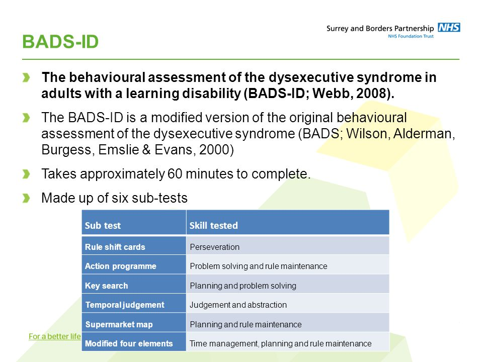 BADS-ID The behavioural assessment of the dysexecutive syndrome in adults with a learning disability (BADS-ID; Webb, 2008). The BADS-ID is a modified
