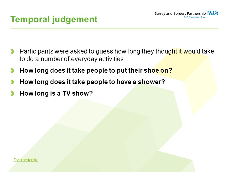 Temporal judgement Participants were asked to guess how long they thought it would take to do a number of everyday activities How long does it take people to put their shoe on.