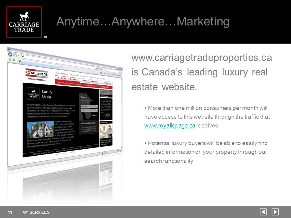 11MY SERVICES Anytime…Anywhere…Marketing More than one million consumers per month will have access to this website through the traffic that www.royallepage.ca receives www.royallepage.ca Potential luxury buyers will be able to easily find detailed information on your property through our search functionality www.carriagetradeproperties.ca is Canada's leading luxury real estate website.