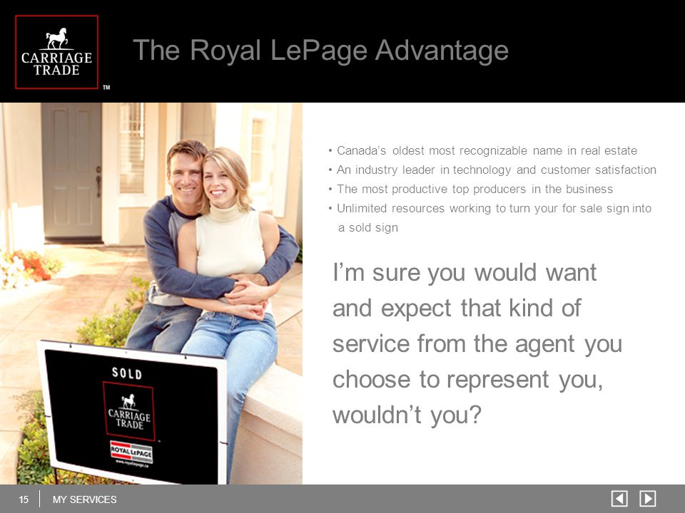15MY SERVICES The Royal LePage Advantage Canada's oldest most recognizable name in real estate An industry leader in technology and customer satisfact