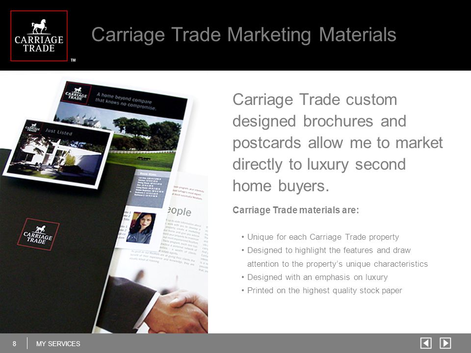 8MY SERVICES Carriage Trade Marketing Materials Carriage Trade materials are: Unique for each Carriage Trade property Designed to highlight the features and draw attention to the property's unique characteristics Designed with an emphasis on luxury Printed on the highest quality stock paper Carriage Trade custom designed brochures and postcards allow me to market directly to luxury second home buyers.