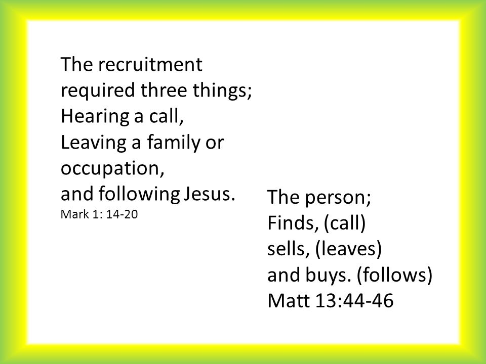 The recruitment required three things; Hearing a call, Leaving a family or occupation, and following Jesus. Mark 1: 14-20 The person; Finds, (call) se