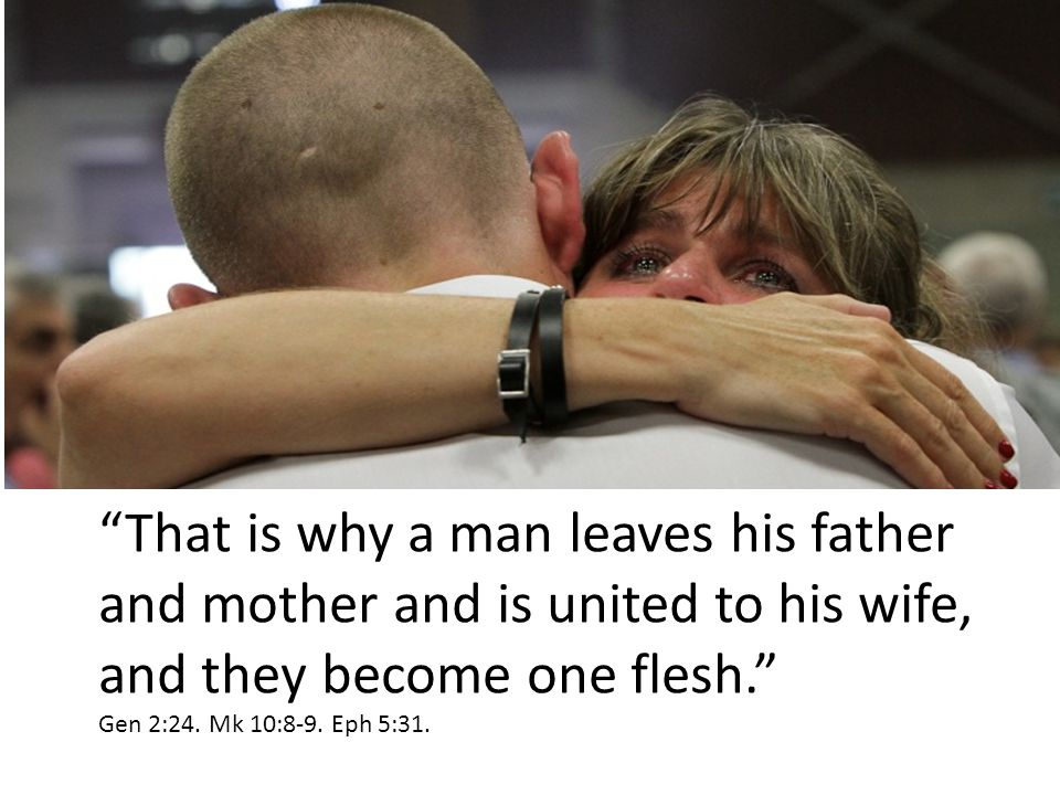 """That is why a man leaves his father and mother and is united to his wife, and they become one flesh."" Gen 2:24. Mk 10:8-9. Eph 5:31."