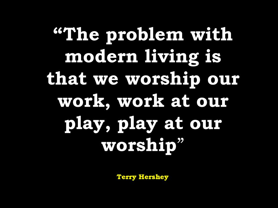 """The problem with modern living is that we worship our work, work at our play, play at our worship "" Terry Hershey"