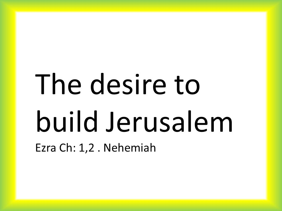 The desire to build Jerusalem Ezra Ch: 1,2. Nehemiah
