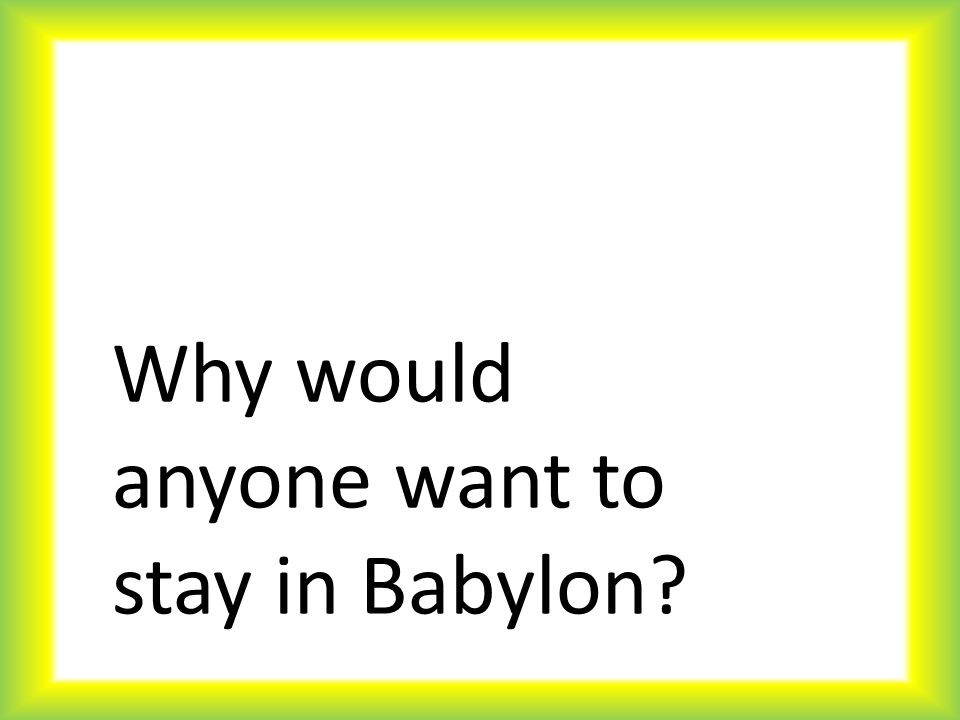 Why would anyone want to stay in Babylon