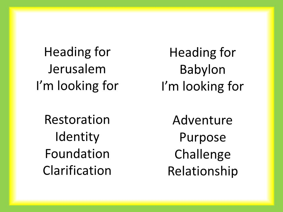 Heading for Jerusalem I'm looking for Restoration Identity Foundation Clarification Heading for Babylon I'm looking for Adventure Purpose Challenge Relationship