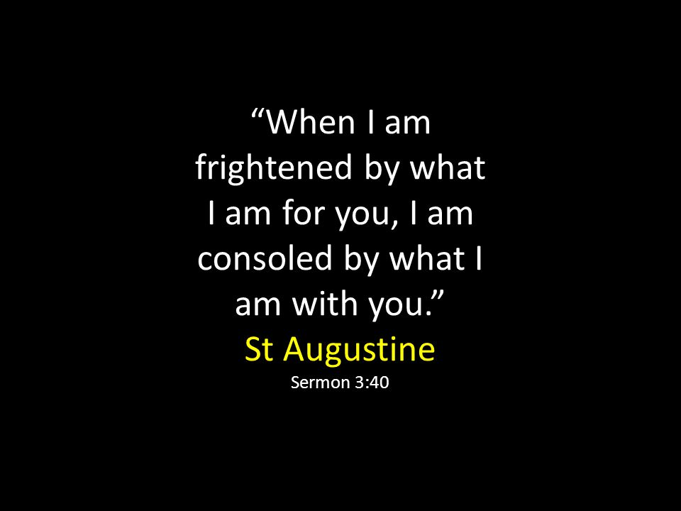 When I am frightened by what I am for you, I am consoled by what I am with you. St Augustine Sermon 3:40