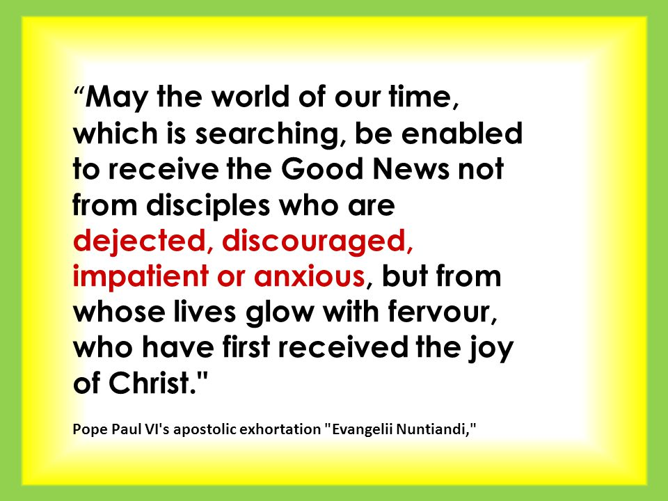 May the world of our time, which is searching, be enabled to receive the Good News not from disciples who are dejected, discouraged, impatient or anxious, but from whose lives glow with fervour, who have first received the joy of Christ. Pope Paul VI s apostolic exhortation Evangelii Nuntiandi,