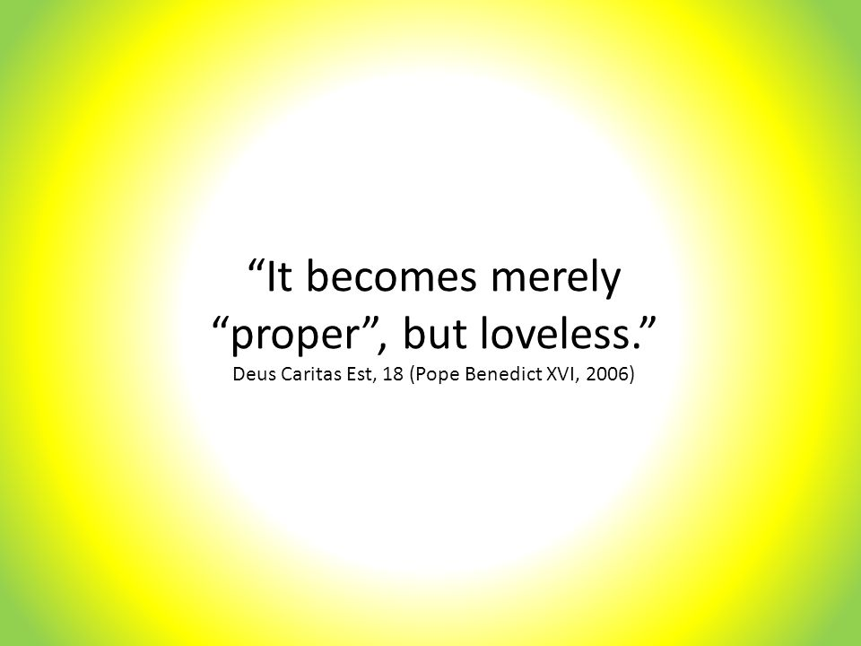 It becomes merely proper , but loveless. Deus Caritas Est, 18 (Pope Benedict XVI, 2006)
