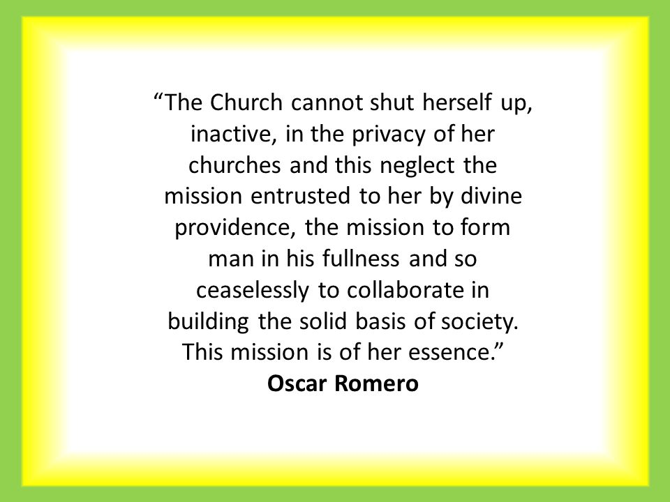 The Church cannot shut herself up, inactive, in the privacy of her churches and this neglect the mission entrusted to her by divine providence, the mission to form man in his fullness and so ceaselessly to collaborate in building the solid basis of society.