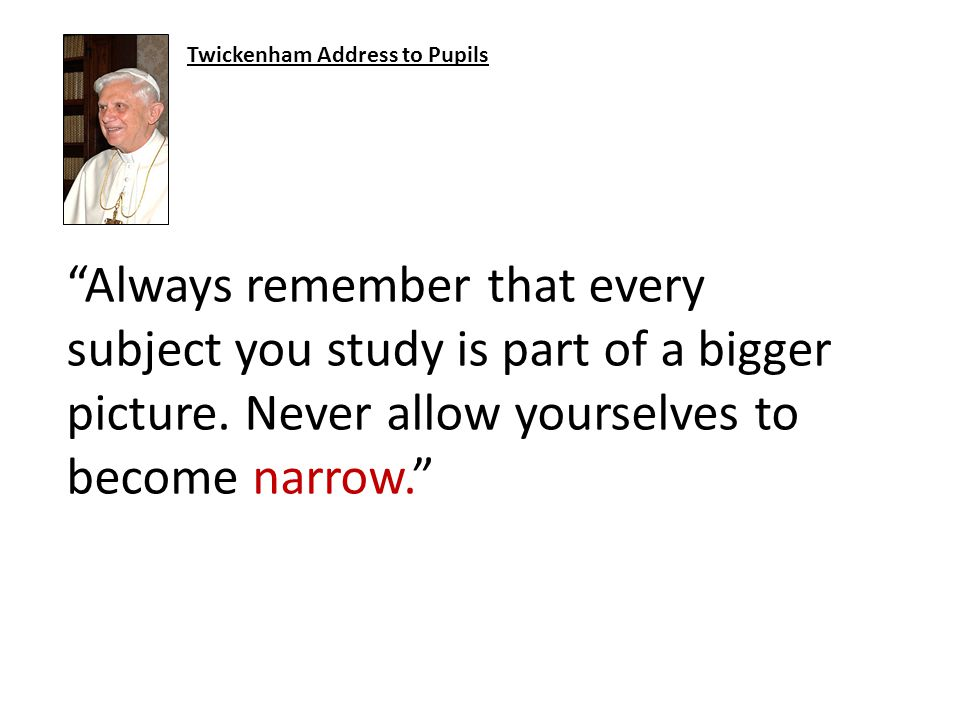 Always remember that every subject you study is part of a bigger picture.