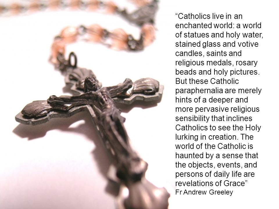 Catholics live in an enchanted world: a world of statues and holy water, stained glass and votive candles, saints and religious medals, rosary beads and holy pictures.