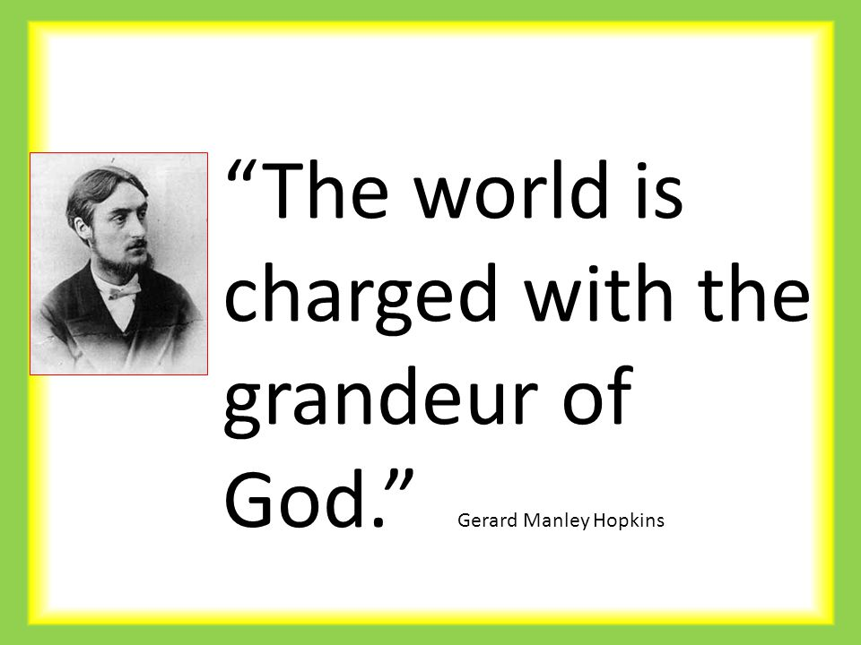 """The world is charged with the grandeur of God."" Gerard Manley Hopkins"