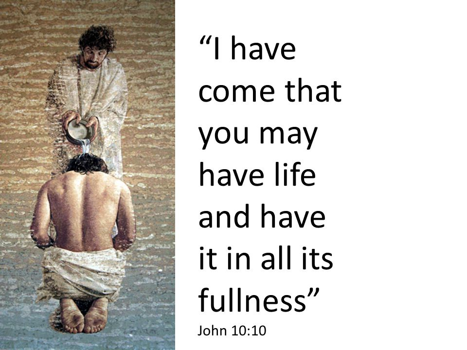 I have come that you may have life and have it in all its fullness John 10:10