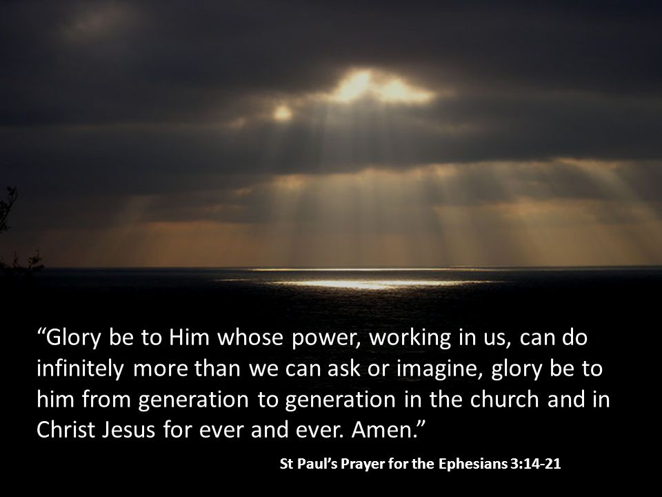 Glory be to Him whose power, working in us, can do infinitely more than we can ask or imagine, glory be to him from generation to generation in the church and in Christ Jesus for ever and ever.