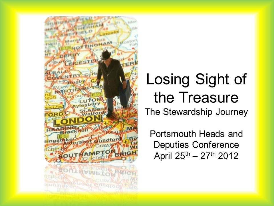Losing Sight of the Treasure The Stewardship Journey Portsmouth Heads and Deputies Conference April 25 th – 27 th 2012