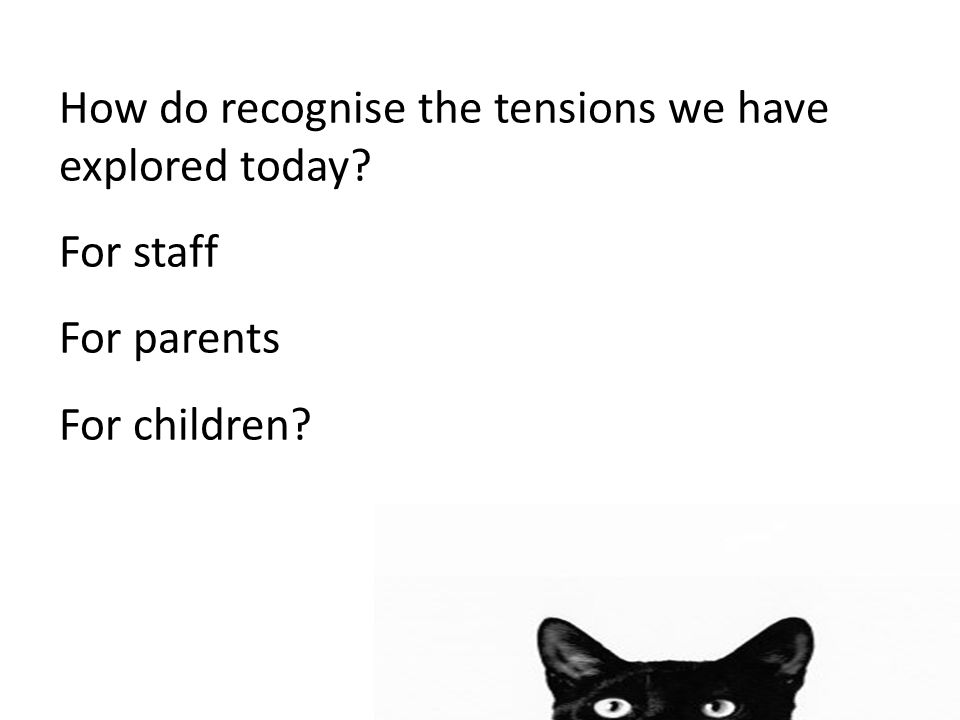How do recognise the tensions we have explored today? For staff For parents For children?