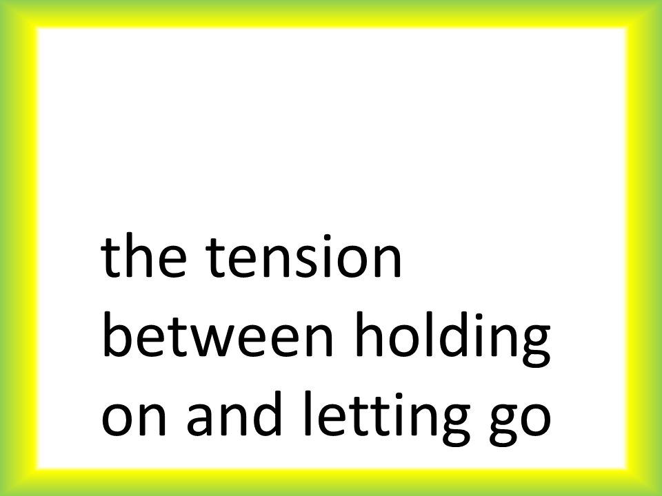 the tension between holding on and letting go