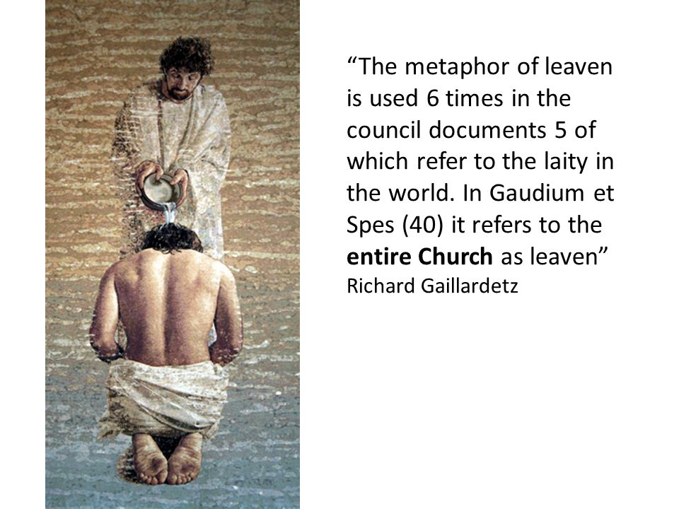 """The metaphor of leaven is used 6 times in the council documents 5 of which refer to the laity in the world. In Gaudium et Spes (40) it refers to the"